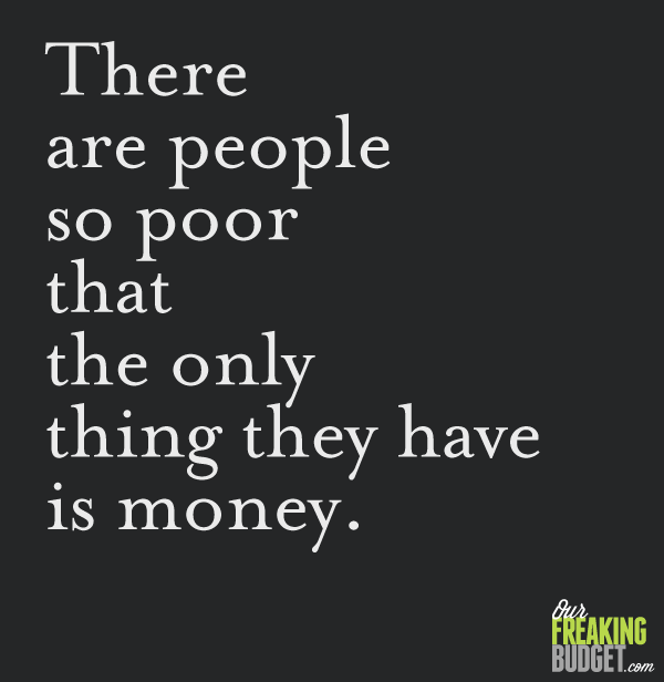 There are people so poor that the only thing they have is money.