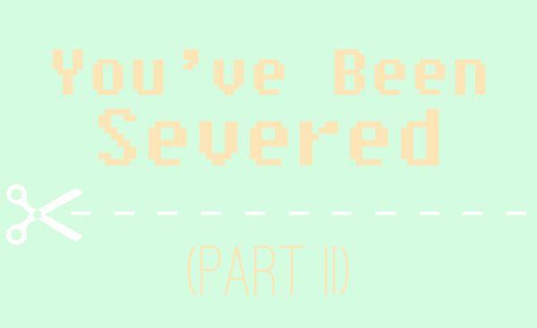 You've Been Severed (Part II)